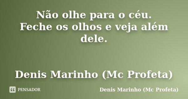 Não olhe para o céu. Feche os olhos e veja além dele. Denis Marinho (Mc Profeta)... Frase de Denis Marinho (Mc Profeta).