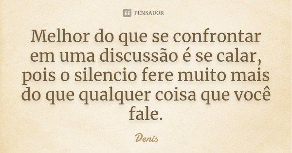 Melhor do que se confrontar em uma discussão é se calar, pois o silencio fere muito mais do que qualquer coisa que você fale.... Frase de denis.