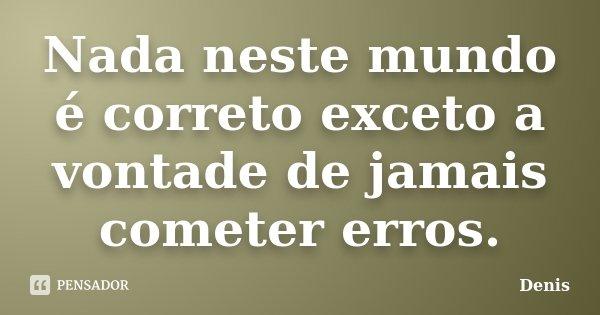 Nada neste mundo é correto exceto a vontade de jamais cometer erros.... Frase de denis.