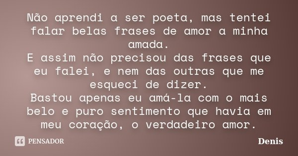 Não aprendi a ser poeta, mas tentei falar belas frases de amor a minha amada. E assim não precisou das frases que eu falei, e nem das outras que me esqueci de d... Frase de denis.