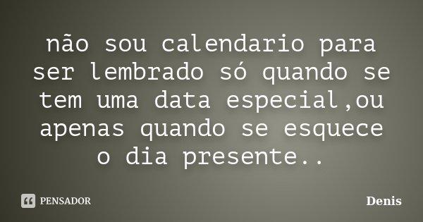 não sou calendario para ser lembrado só quando se tem uma data especial,ou apenas quando se esquece o dia presente..... Frase de denis.