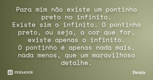 Para mim não existe um pontinho preto no infinito. Existe sim o infinito. O pontinho preto, ou seja, a cor que for, existe apenas o infinito. O pontinho é apena... Frase de denis.