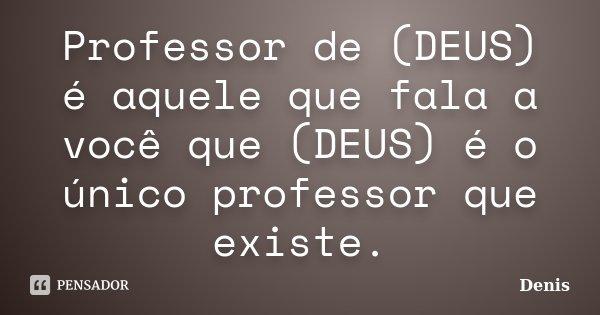 Professor de (DEUS) é aquele que fala a você que (DEUS) é o único professor que existe.... Frase de denis.