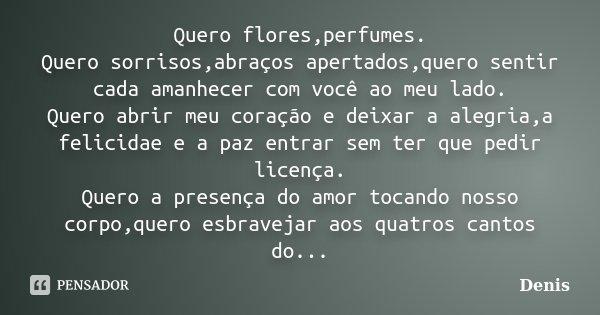 Quero flores,perfumes. Quero sorrisos,abraços apertados,quero sentir cada amanhecer com você ao meu lado. Quero abrir meu coração e deixar a alegria,a felicidae... Frase de denis.