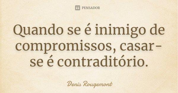 Quando se é inimigo de compromissos, casar-se é contraditório.... Frase de Denis Rougemont.