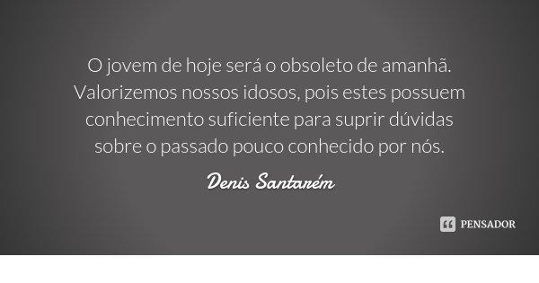 O jovem de hoje será o obsoleto de amanhã. Valorizemos nossos idosos, pois estes possuem conhecimento suficiente para suprir dúvidas sobre o passado pouco conhe... Frase de Denis Santarém.