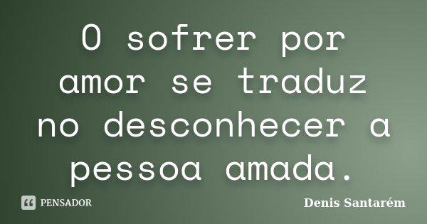 O sofrer por amor se traduz no desconhecer a pessoa amada.... Frase de Denis Santarém.