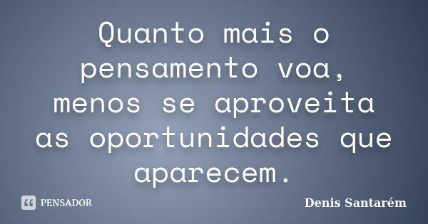 Quanto mais o pensamento voa, menos se aproveita as oportunidades que aparecem.... Frase de Denis Santarém.
