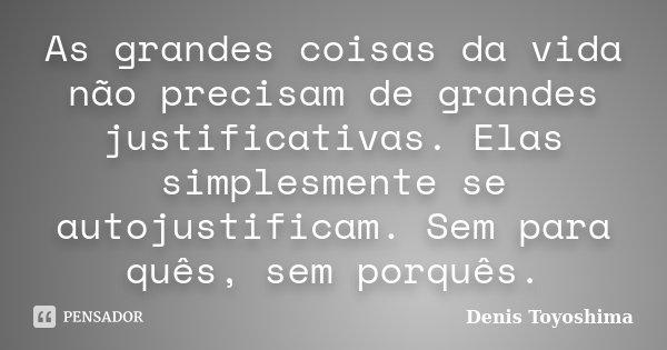 As grandes coisas da vida não precisam de grandes justificativas. Elas simplesmente se autojustificam. Sem para quês, sem porquês.... Frase de Denis Toyoshima.