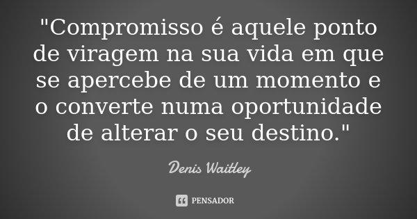 """""""Compromisso é aquele ponto de viragem na sua vida em que se apercebe de um momento e o converte numa oportunidade de alterar o seu destino.""""... Frase de - Denis Waitley."""