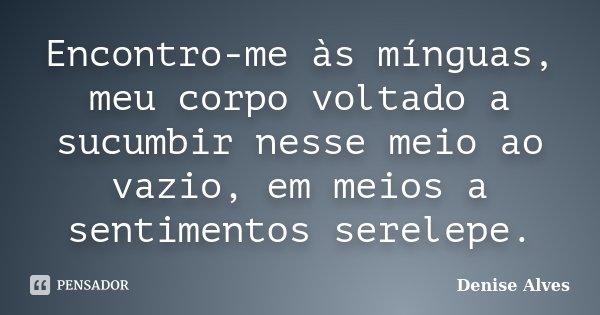 Encontro-me às mínguas, meu corpo voltado a sucumbir nesse meio ao vazio, em meios a sentimentos serelepe.... Frase de Denise Alves.