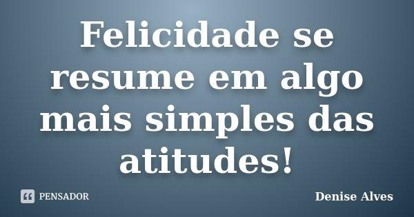 Felicidade se resume em algo mais simples das atitudes!... Frase de Denise Alves.