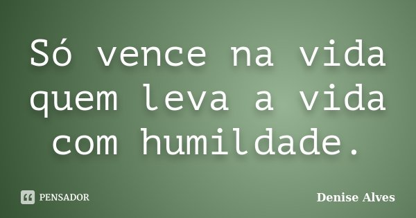Só vence na vida quem leva a vida com humildade.... Frase de Denise Alves.