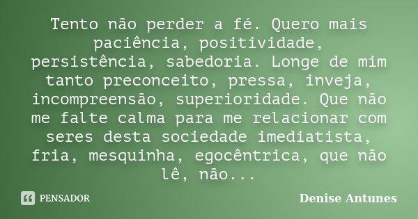 Tento não perder a fé. Quero mais paciência, positividade, persistência, sabedoria. Longe de mim tanto preconceito, pressa, inveja, incompreensão, superioridade... Frase de Denise Antunes.