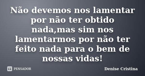 Não devemos nos lamentar por não ter obtido nada,mas sim nos lamentarmos por não ter feito nada para o bem de nossas vidas!... Frase de Denise Cristina.