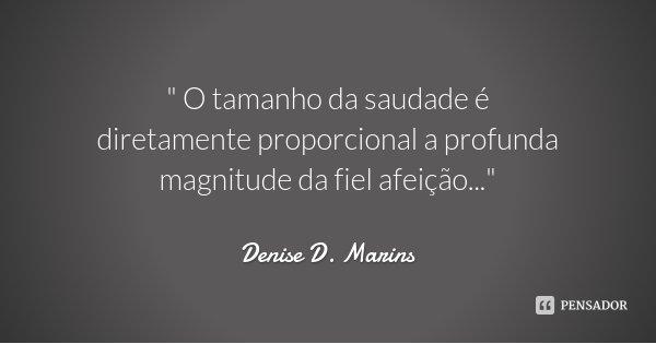 """"""" O tamanho da saudade é diretamente proporcional a profunda magnitude da fiel afeição...""""... Frase de Denise D. Marins."""