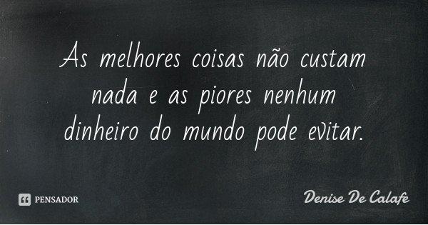 As melhores coisas não custam nada e as piores nenhum dinheiro do mundo pode evitar.... Frase de Denise De Calafe.
