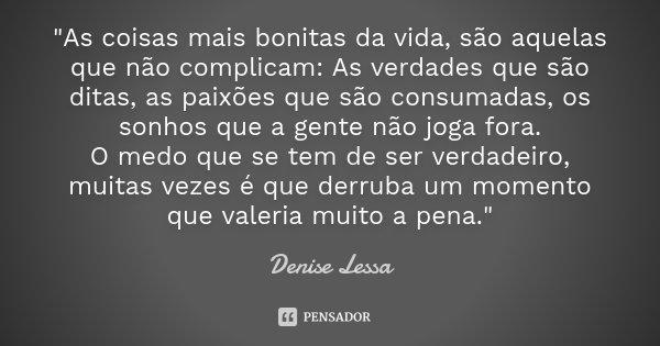 """""""As coisas mais bonitas da vida, são aquelas que não complicam: As verdades que são ditas, as paixões que são consumadas, os sonhos que a gente não joga fo... Frase de Denise Lessa."""