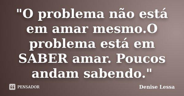 """""""O problema não está em amar mesmo.O problema está em SABER amar. Poucos andam sabendo.""""... Frase de Denise Lessa."""