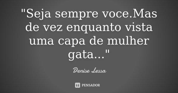 """""""Seja sempre voce.Mas de vez enquanto vista uma capa de mulher gata...""""... Frase de Denise Lessa."""