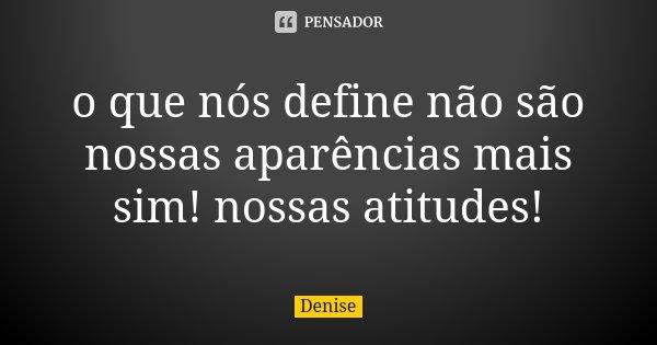 o que nós define não são nossas aparências mais sim! nossas atitudes!... Frase de Denise.