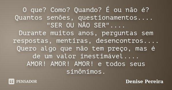 """O que? Como? Quando? É ou não é? Quantos senões, questionamentos.... """"SER OU NÃO SER"""".... Durante muitos anos, perguntas sem respostas, mentiras, dese... Frase de Denise Pereira."""