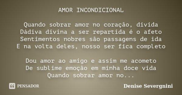 AMOR INCONDICIONAL Quando sobrar amor no coração, divida Dádiva divina a ser repartida é o afeto Sentimentos nobres são passagens de ida E na volta deles, nosso... Frase de Denise Severgnini.