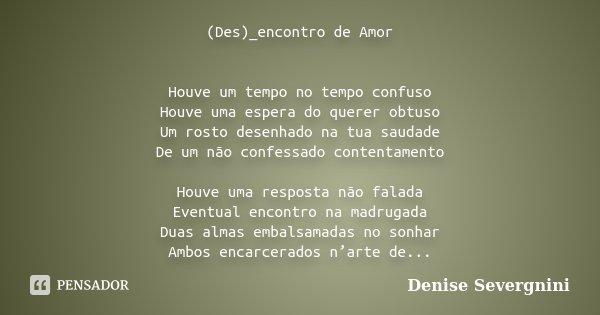 (Des)_encontro de Amor Houve um tempo no tempo confuso Houve uma espera do querer obtuso Um rosto desenhado na tua saudade De um não confessado contentamento Ho... Frase de Denise Severgnini.