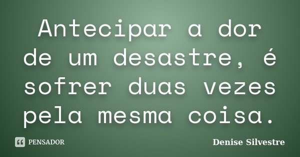 Antecipar a dor de um desastre, é sofrer duas vezes pela mesma coisa.... Frase de -Denise Silvestre.