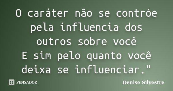 """O caráter não se contróe pela influencia dos outros sobre você E sim pelo quanto você deixa se influenciar.""""... Frase de -Denise Silvestre."""