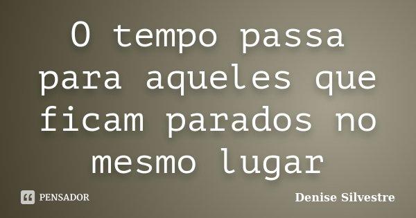 O tempo passa para aqueles que ficam parados no mesmo lugar... Frase de -Denise Silvestre.