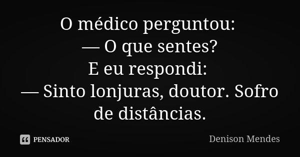 O médico perguntou: — O que sentes? E eu respondi: — Sinto lonjuras, doutor. Sofro de distâncias.... Frase de Denison Mendes.