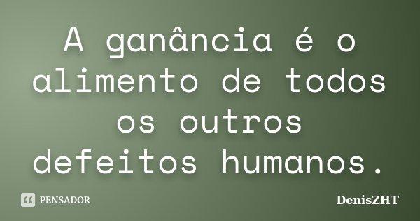 A ganância é o alimento de todos os outros defeitos humanos.... Frase de DenisZHT.
