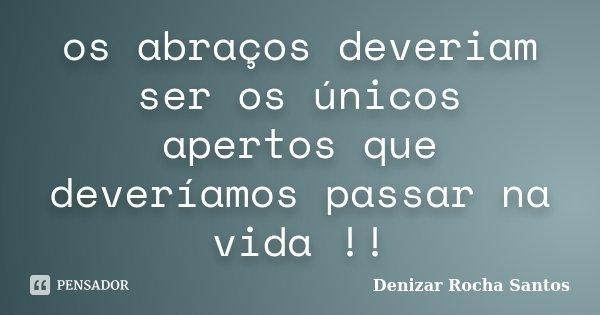 os abraços deveriam ser os únicos apertos que deveríamos passar na vida !!... Frase de Denizar Rocha Santos.