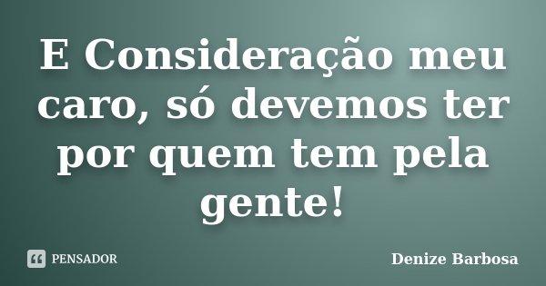 E Consideração meu caro, só devemos ter por quem tem pela gente!... Frase de Denize Barbosa.