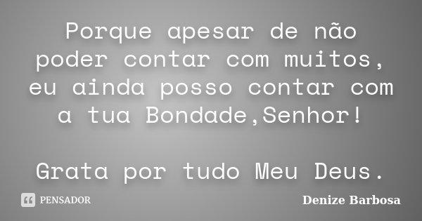 Porque apesar de não poder contar com muitos, eu ainda posso contar com a tua Bondade,Senhor! Grata por tudo Meu Deus.... Frase de Denize Barbosa.