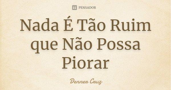 Nada É Tão Ruim que Não Possa Piorar... Frase de Denner Cruz.
