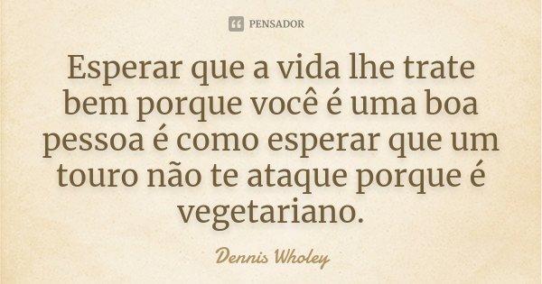 Esperar que a vida lhe trate bem porque você é uma boa pessoa é como esperar que um touro não te ataque porque é vegetariano.... Frase de Dennis Wholey.
