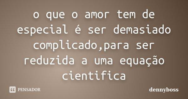 o que o amor tem de especial é ser demasiado complicado,para ser reduzida a uma equação cientifica... Frase de dennyboss.
