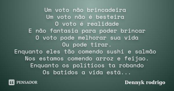 Um voto não brincadeira Um voto não é besteira O voto é realidade E não fantasia para poder brincar O voto pode melhorar sua vida Ou pode tirar. Enquanto eles t... Frase de Dennyk rodrigo.