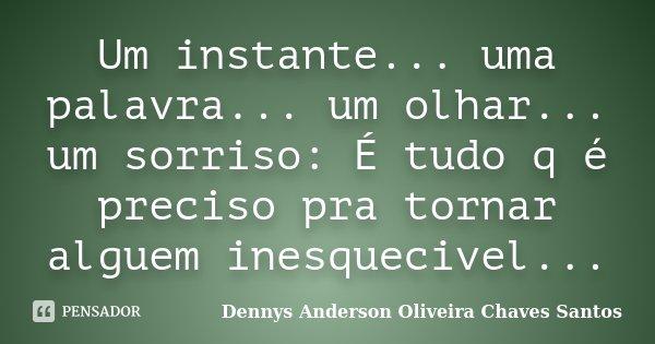 Um instante... uma palavra... um olhar... um sorriso: É tudo q é preciso pra tornar alguem inesquecivel...... Frase de Dennys Anderson Oliveira Chaves Santos.