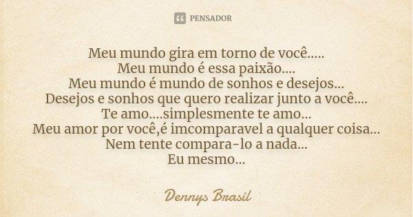 Meu mundo gira em torno de você..... Meu mundo é essa paixão.... Meu mundo é mundo de sonhos e desejos... Desejos e sonhos que quero realizar junto a você.... T... Frase de Dennys Brasil.