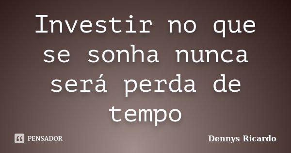 Investir no que se sonha nunca será perda de tempo... Frase de Dennys Ricardo.