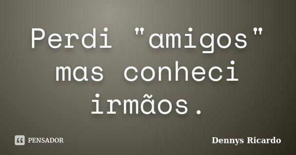 """Perdi """"amigos"""" mas conheci irmãos.... Frase de Dennys Ricardo."""