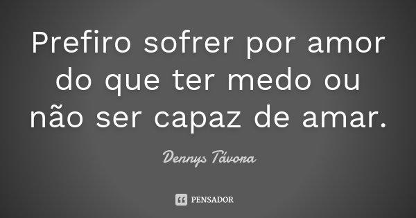 Prefiro sofrer por amor do que ter medo ou não ser capaz de amar.... Frase de Dennys Távora.
