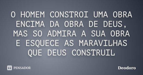O HOMEM CONSTROI UMA OBRA ENCIMA DA OBRA DE DEUS, MAS SO ADMIRA A SUA OBRA E ESQUECE AS MARAVILHAS QUE DEUS CONSTRUIL... Frase de DEODORO.