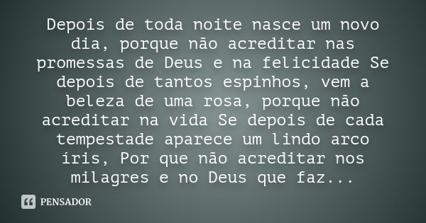 Depois de toda noite nasce um novo dia, porque não acreditar nas promessas de Deus e na felicidade Se depois de tantos espinhos, vem a beleza de uma rosa, porqu... Frase de Desconhecido.