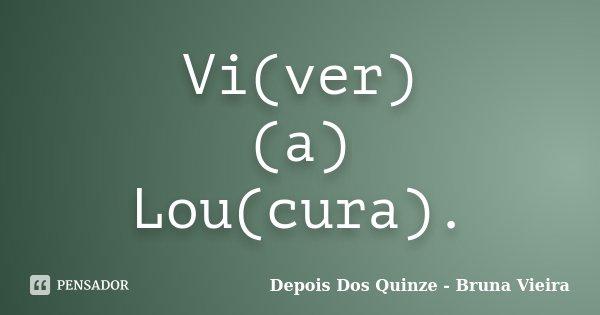 Vi(ver) (a) Lou(cura).... Frase de Depois Dos Quinze - Bruna Vieira.