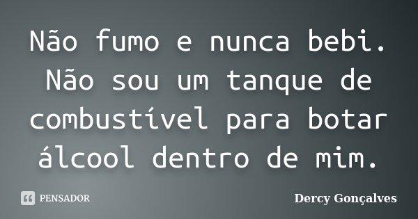 Não fumo e nunca bebi. Não sou um tanque de combustível para botar álcool dentro de mim.... Frase de Dercy Gonçalves.