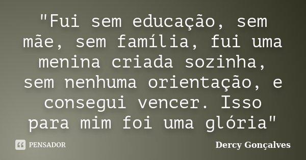 """""""Fui sem educação, sem mãe, sem família, fui uma menina criada sozinha, sem nenhuma orientação, e consegui vencer. Isso para mim foi uma glória""""... Frase de Dercy Gonçalves."""